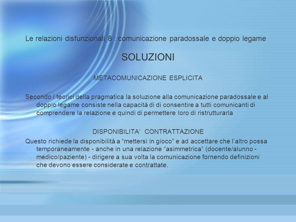 Le relazioni disfunzionali 8 : comunicazione paradossale e doppio legame SOLUZIONI METACOMUNICAZIONE ESPLICITA Secondo i teorici della pragmatica la s