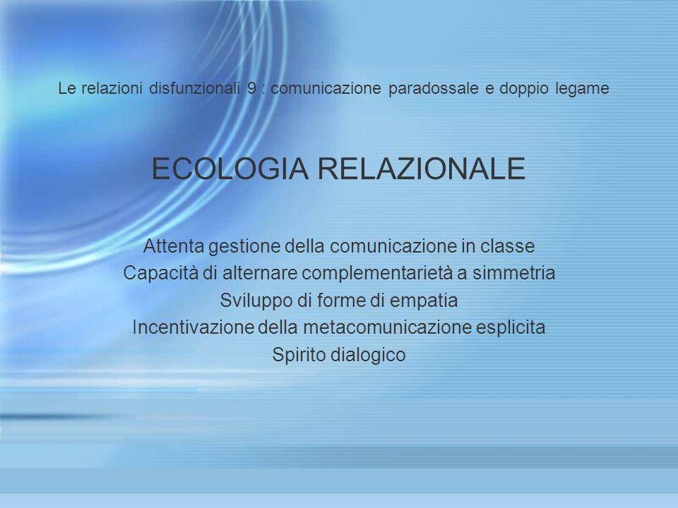 Le relazioni disfunzionali 9 : comunicazione paradossale e doppio legame ECOLOGIA RELAZIONALE Attenta gestione della comunicazione in classe Capacità