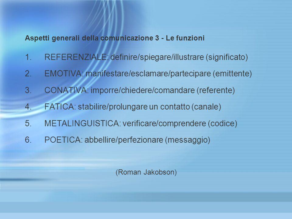 Aspetti generali della comunicazione 3 - Le funzioni 1.REFERENZIALE: definire/spiegare/illustrare (significato) 2.EMOTIVA: manifestare/esclamare/partecipare (emittente) 3.CONATIVA: imporre/chiedere/comandare (referente) 4.FATICA: stabilire/prolungare un contatto (canale) 5.METALINGUISTICA: verificare/comprendere (codice) 6.POETICA: abbellire/perfezionare (messaggio) (Roman Jakobson) 1.REFERENZIALE: definire/spiegare/illustrare (significato) 2.EMOTIVA: manifestare/esclamare/partecipare (emittente) 3.CONATIVA: imporre/chiedere/comandare (referente) 4.FATICA: stabilire/prolungare un contatto (canale) 5.METALINGUISTICA: verificare/comprendere (codice) 6.POETICA: abbellire/perfezionare (messaggio) (Roman Jakobson)