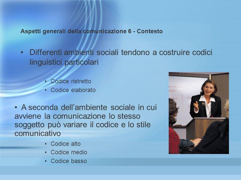 Aspetti generali della comunicazione 6 - Contesto Differenti ambienti sociali tendono a costruire codici linguistici particolari Codice ristretto Codi