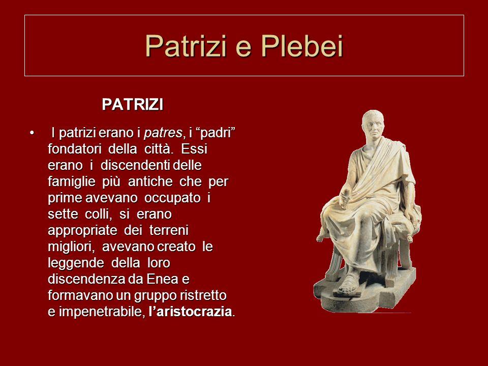 Patrizi e Plebei PATRIZI I patrizi erano i patres, i padri fondatori della città. Essi erano i discendenti delle famiglie più antiche che per prime av