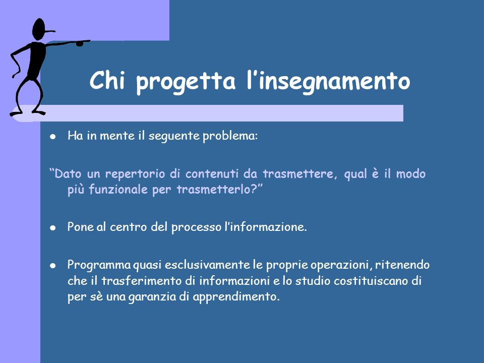 Chi progetta linsegnamento Ha in mente il seguente problema: Dato un repertorio di contenuti da trasmettere, qual è il modo più funzionale per trasmetterlo.