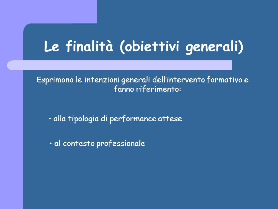 Le finalità (obiettivi generali) Esprimono le intenzioni generali dellintervento formativo e fanno riferimento: alla tipologia di performance attese al contesto professionale