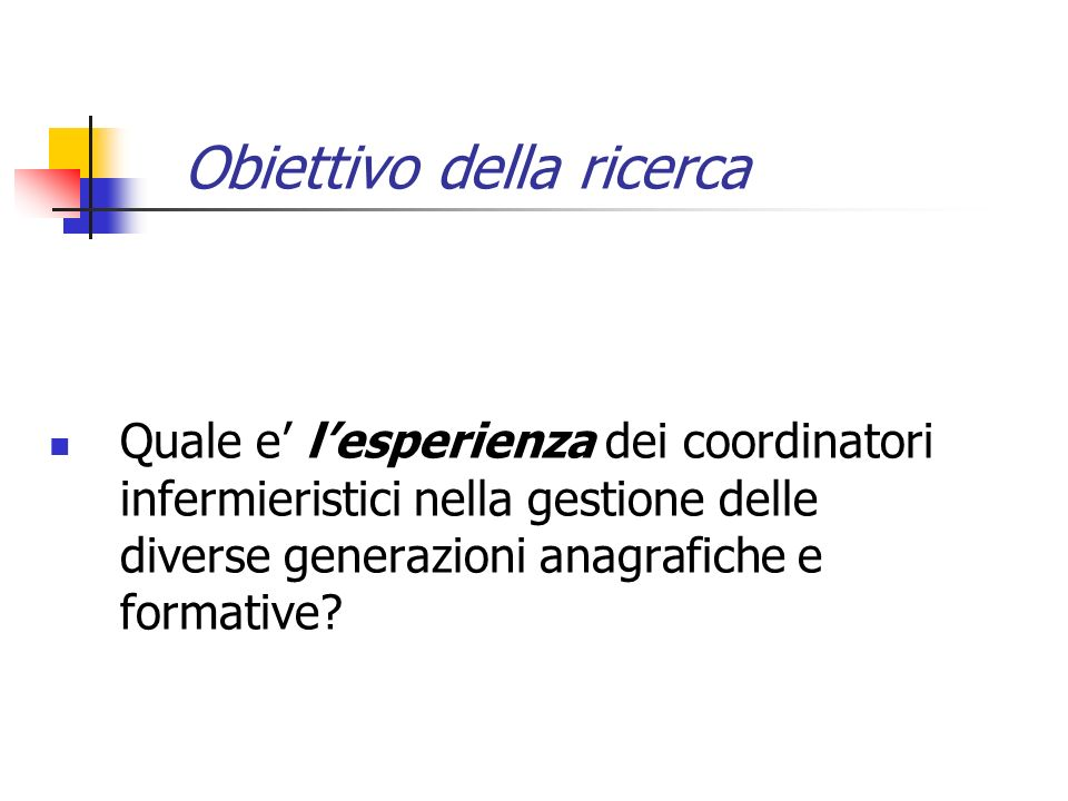 Obiettivo della ricerca Quale e lesperienza dei coordinatori infermieristici nella gestione delle diverse generazioni anagrafiche e formative?