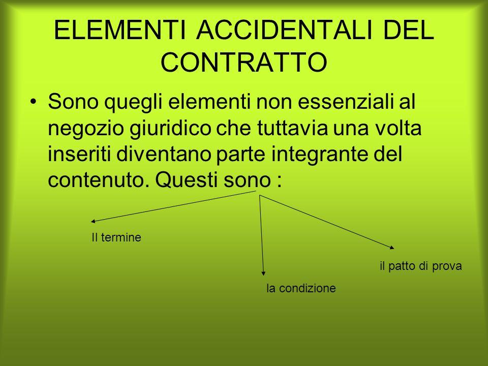 ELEMENTI ACCIDENTALI DEL CONTRATTO Sono quegli elementi non essenziali al negozio giuridico che tuttavia una volta inseriti diventano parte integrante
