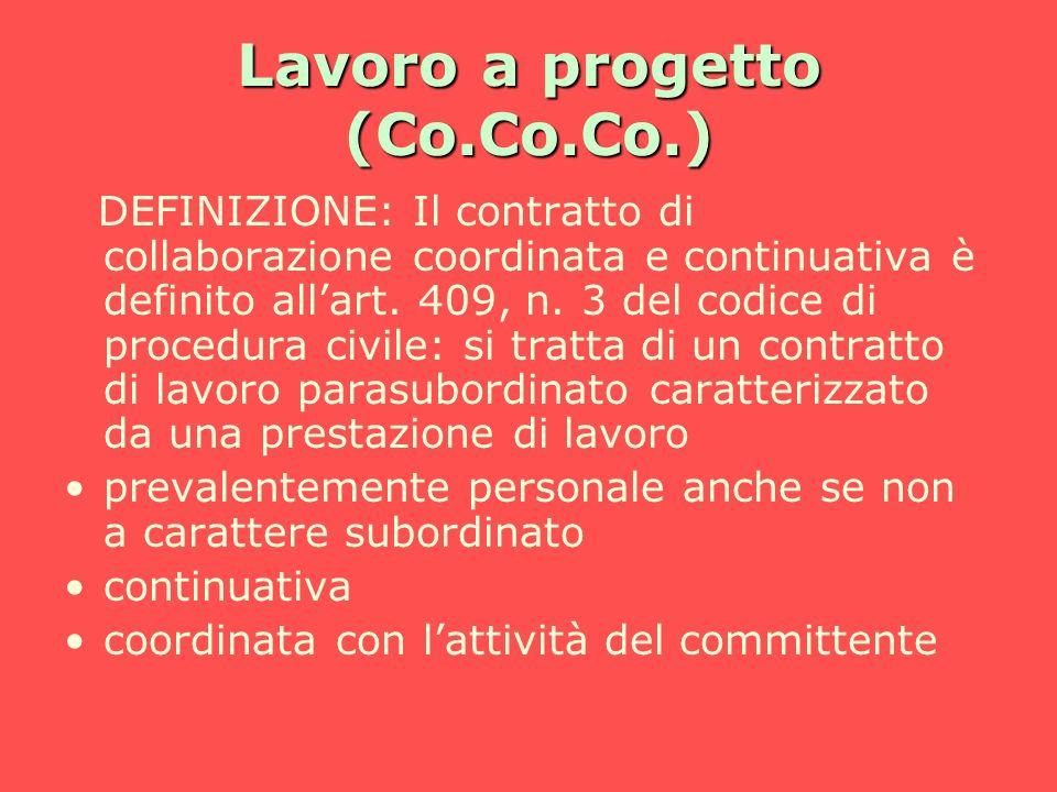 Lavoro a progetto (Co.Co.Co.) DEFINIZIONE: Il contratto di collaborazione coordinata e continuativa è definito allart. 409, n. 3 del codice di procedu