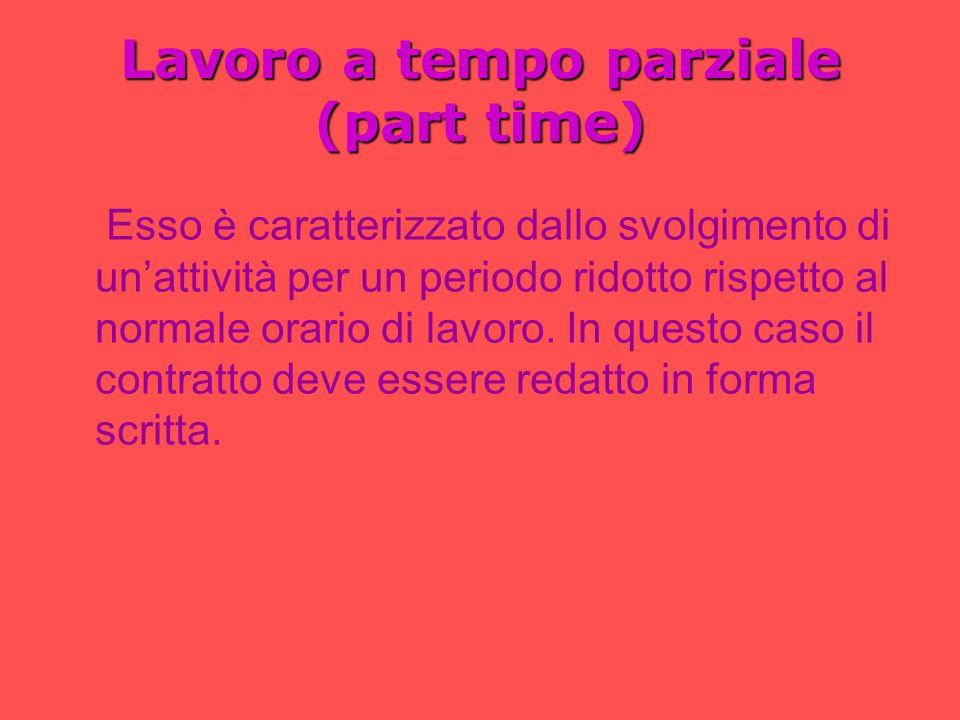 Lavoro a tempo parziale (part time) Esso è caratterizzato dallo svolgimento di unattività per un periodo ridotto rispetto al normale orario di lavoro.