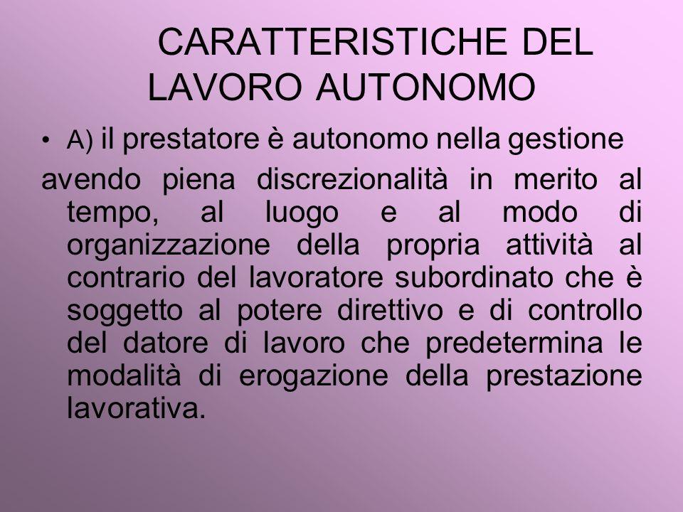 CARATTERISTICHE DEL LAVORO AUTONOMO A) il prestatore è autonomo nella gestione avendo piena discrezionalità in merito al tempo, al luogo e al modo di