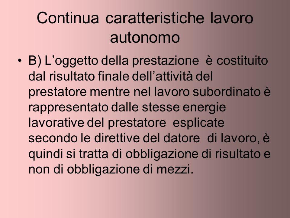 Continua caratteristiche lavoro autonomo B) Loggetto della prestazione è costituito dal risultato finale dellattività del prestatore mentre nel lavoro
