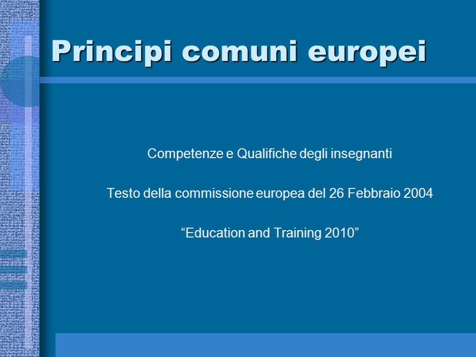 Principi comuni europei Competenze e Qualifiche degli insegnanti Testo della commissione europea del 26 Febbraio 2004 Education and Training 2010