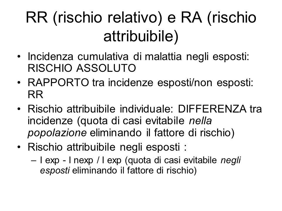 RR (rischio relativo) e RA (rischio attribuibile) Incidenza cumulativa di malattia negli esposti: RISCHIO ASSOLUTO RAPPORTO tra incidenze esposti/non esposti: RR Rischio attribuibile individuale: DIFFERENZA tra incidenze (quota di casi evitabile nella popolazione eliminando il fattore di rischio) Rischio attribuibile negli esposti : –I exp - I nexp / I exp (quota di casi evitabile negli esposti eliminando il fattore di rischio)