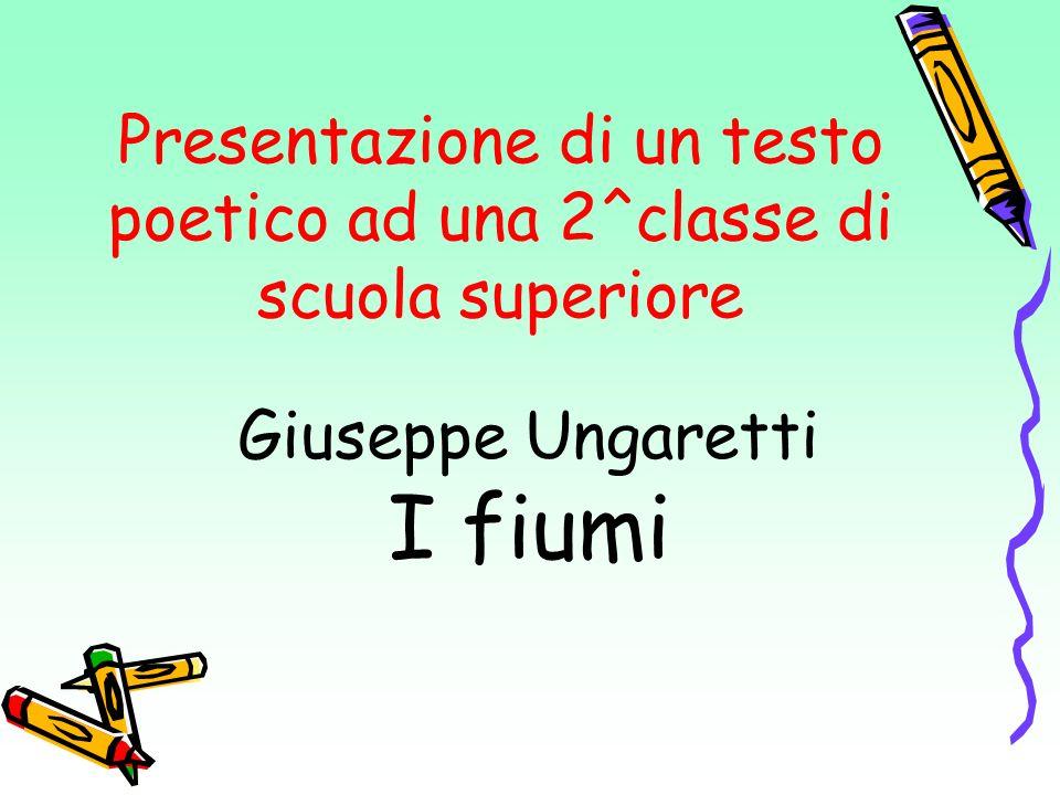 Presentazione di un testo poetico ad una 2^classe di scuola superiore Giuseppe Ungaretti I fiumi