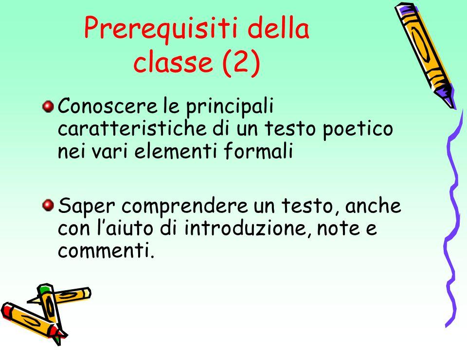 Prerequisiti della classe (2) Conoscere le principali caratteristiche di un testo poetico nei vari elementi formali Saper comprendere un testo, anche