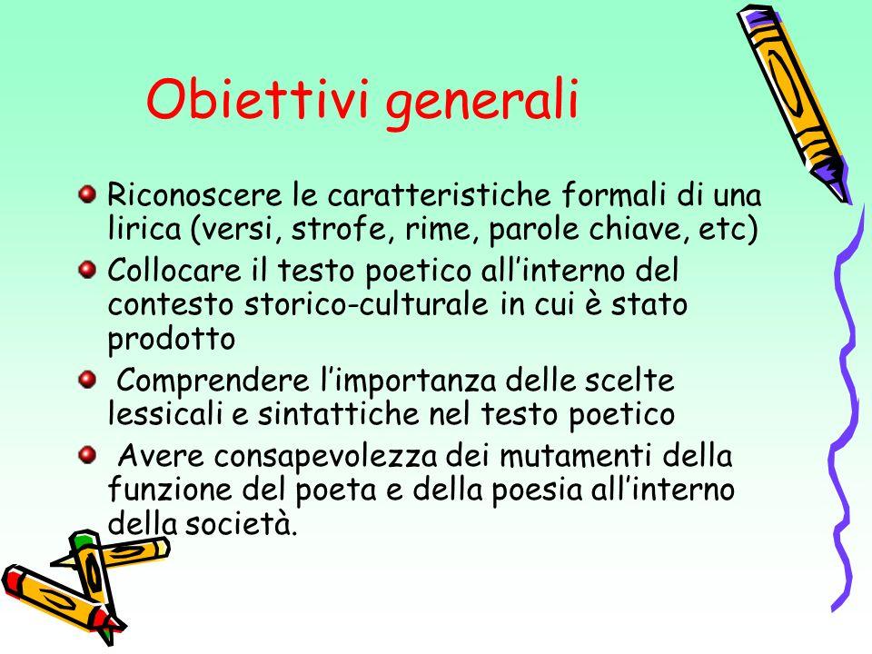 Obiettivi generali Riconoscere le caratteristiche formali di una lirica (versi, strofe, rime, parole chiave, etc) Collocare il testo poetico allintern