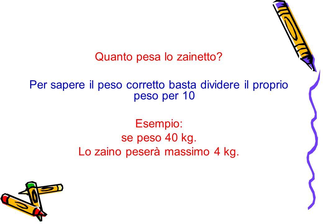 Quanto pesa lo zainetto? Per sapere il peso corretto basta dividere il proprio peso per 10 Esempio: se peso 40 kg. Lo zaino peserà massimo 4 kg.