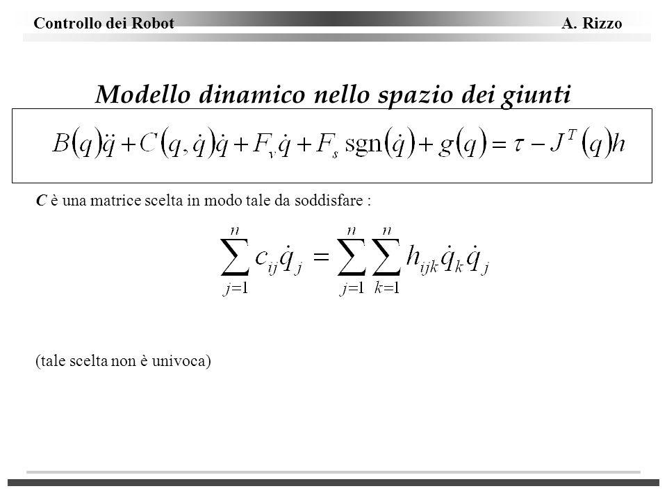 Controllo dei Robot A. Rizzo Modello dinamico nello spazio dei giunti C è una matrice scelta in modo tale da soddisfare : (tale scelta non è univoca)