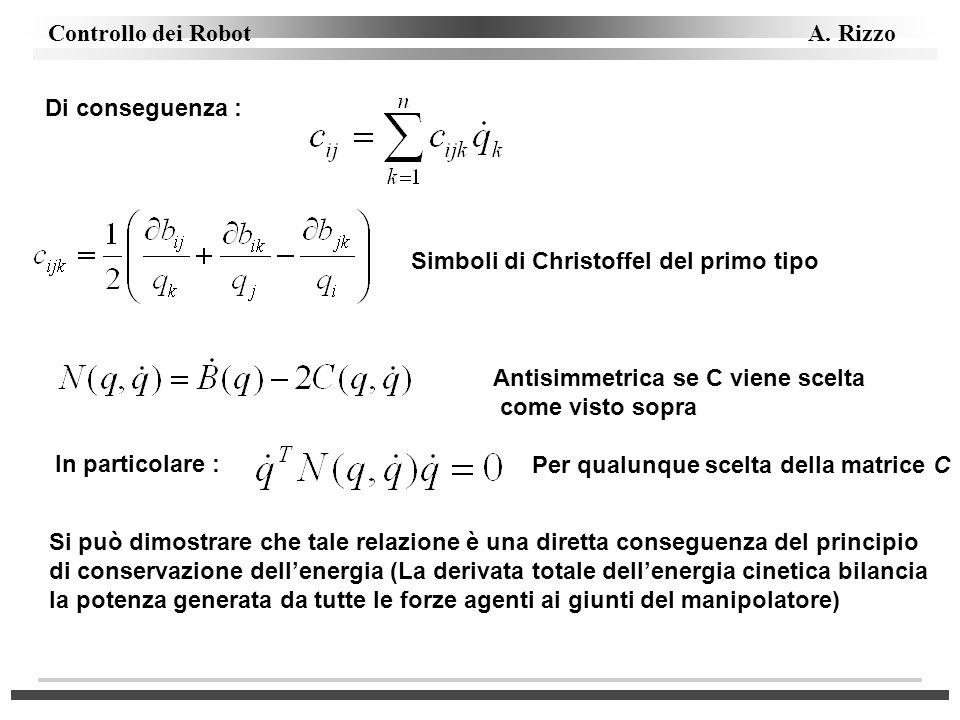 Controllo dei Robot A. Rizzo Di conseguenza : Simboli di Christoffel del primo tipo Antisimmetrica se C viene scelta come visto sopra In particolare :