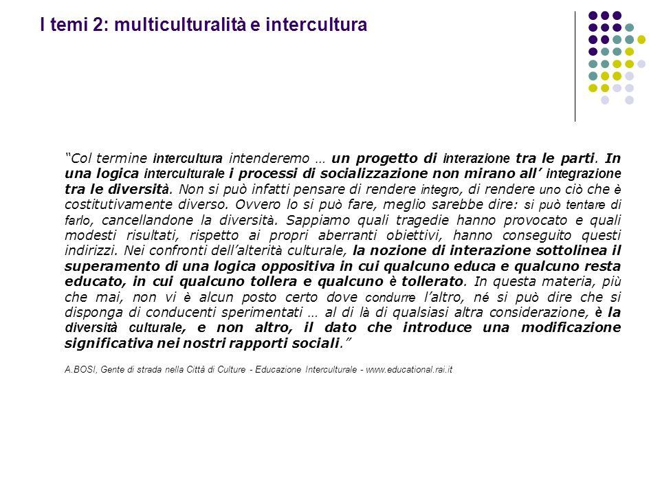 I temi 2: multiculturalità e intercultura Col termine intercultura intenderemo … un progetto di interazione tra le parti. In una logica interculturale
