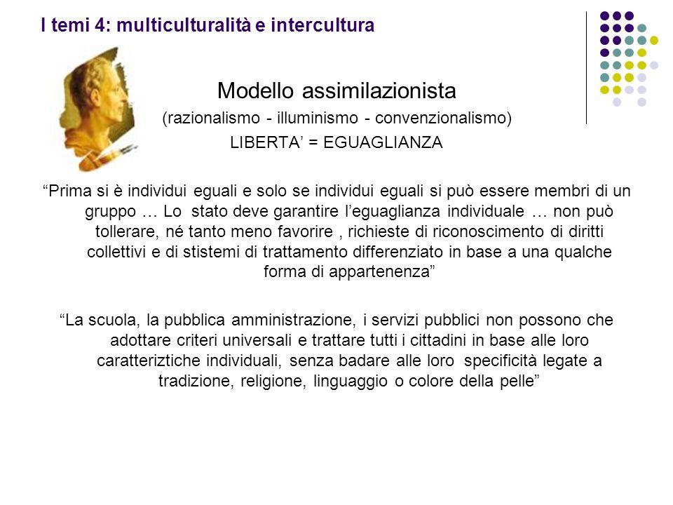 I temi 4: multiculturalità e intercultura Modello assimilazionista (razionalismo - illuminismo - convenzionalismo) LIBERTA = EGUAGLIANZA Prima si è in