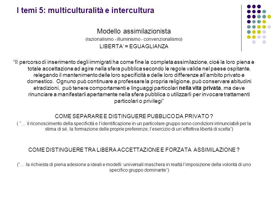 I temi 5: multiculturalità e intercultura Modello assimilazionista (razionalismo - illuminismo - convenzionalismo) LIBERTA = EGUAGLIANZA Il percorso d