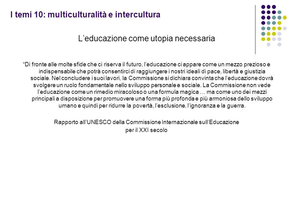 I temi 10: multiculturalità e intercultura Leducazione come utopia necessaria Di fronte alle molte sfide che ci riserva il futuro, leducazione ci appa