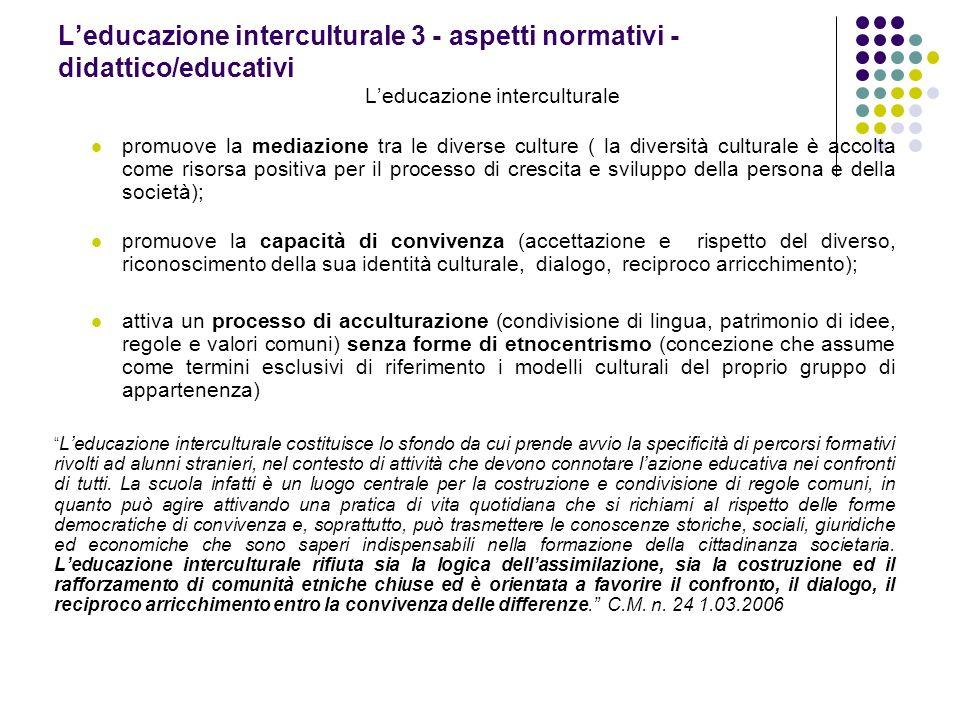 Leducazione interculturale 3 - aspetti normativi - didattico/educativi Leducazione interculturale promuove la mediazione tra le diverse culture ( la d