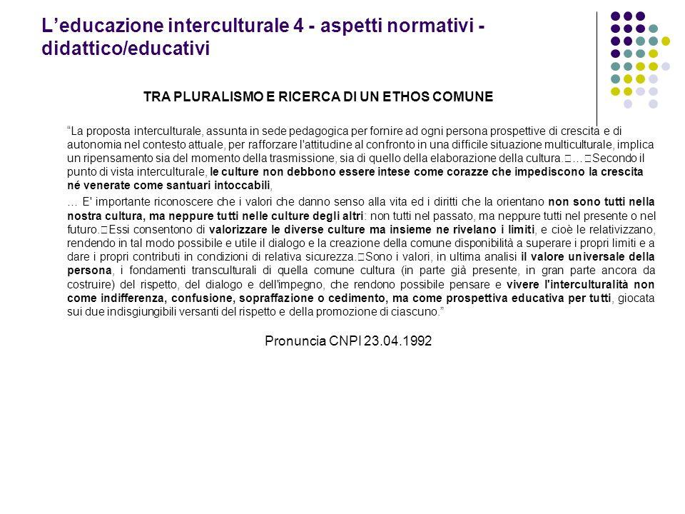 Leducazione interculturale 4 - aspetti normativi - didattico/educativi TRA PLURALISMO E RICERCA DI UN ETHOS COMUNE La proposta interculturale, assunta
