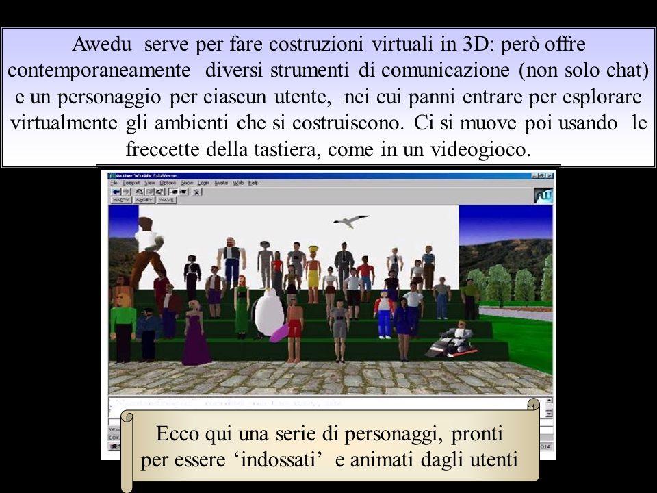 Awedu serve per fare costruzioni virtuali in 3D: però offre contemporaneamente diversi strumenti di comunicazione (non solo chat) e un personaggio per ciascun utente, nei cui panni entrare per esplorare virtualmente gli ambienti che si costruiscono.