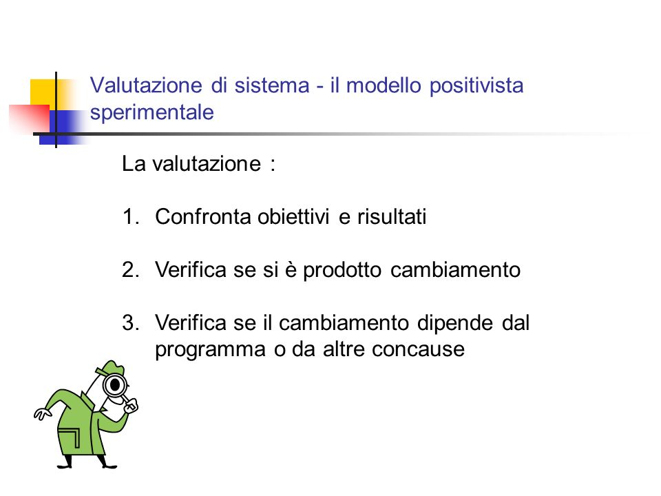 Valutazione di sistema - il modello positivista sperimentale La valutazione : 1.Confronta obiettivi e risultati 2.Verifica se si è prodotto cambiamento 3.Verifica se il cambiamento dipende dal programma o da altre concause