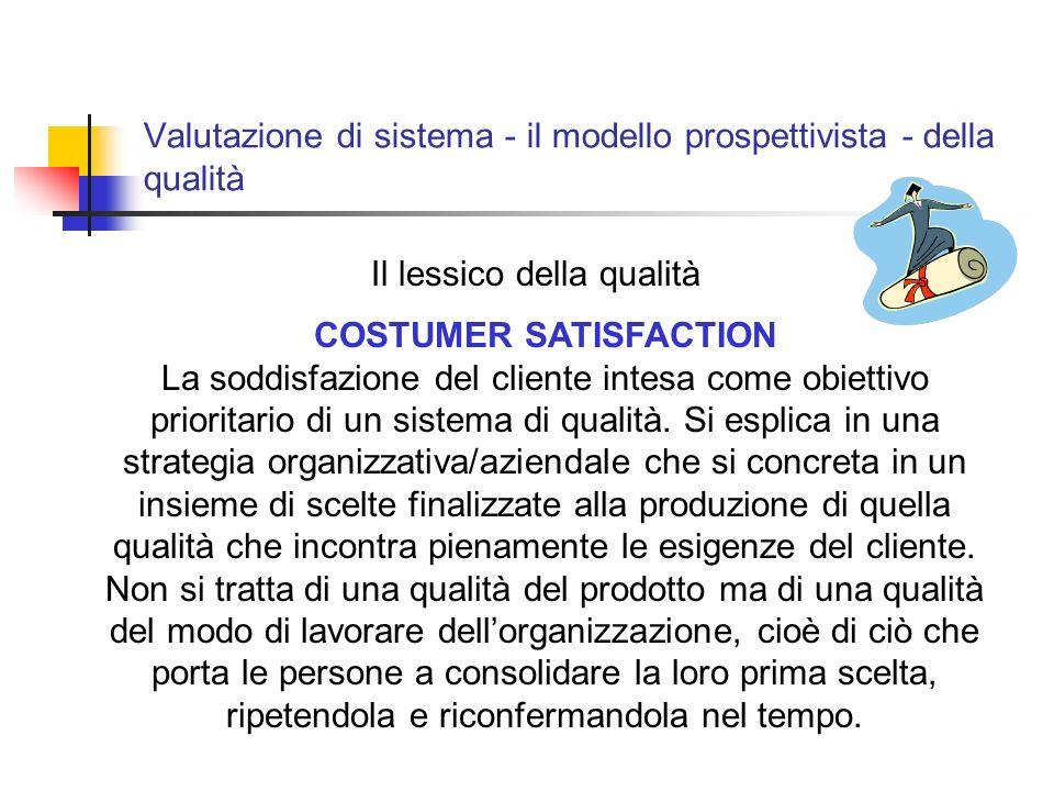 Valutazione di sistema - il modello prospettivista - della qualità Il lessico della qualità COSTUMER SATISFACTION La soddisfazione del cliente intesa come obiettivo prioritario di un sistema di qualità.