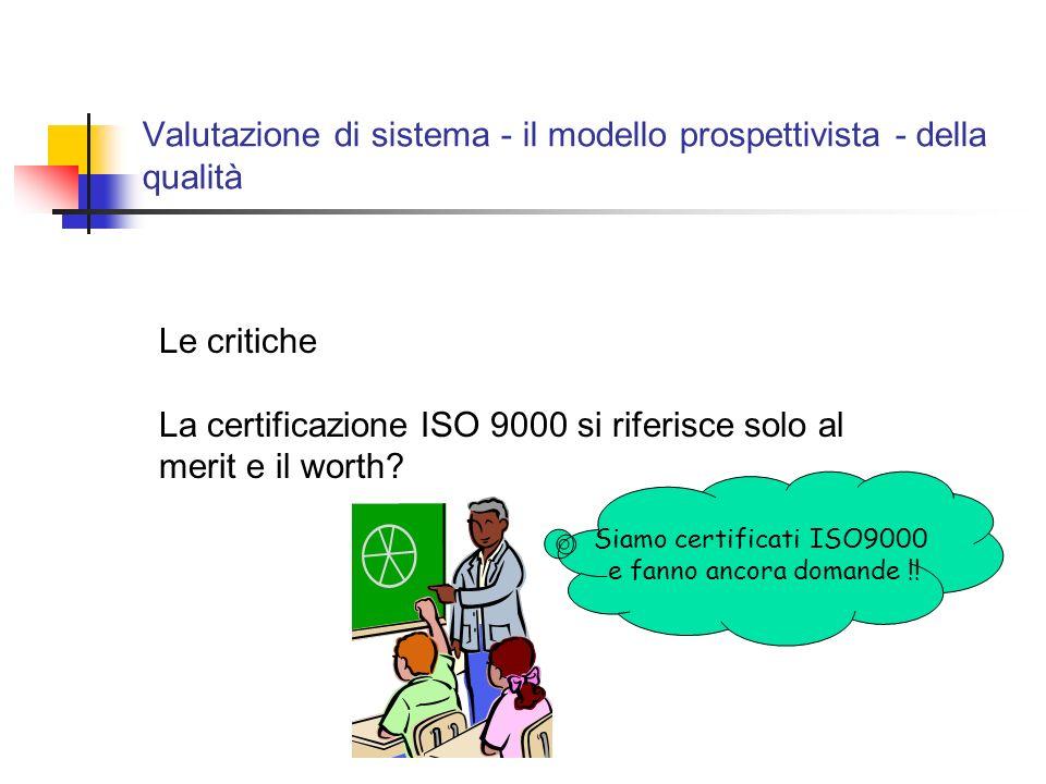 Valutazione di sistema - il modello prospettivista - della qualità Le critiche La certificazione ISO 9000 si riferisce solo al merit e il worth.