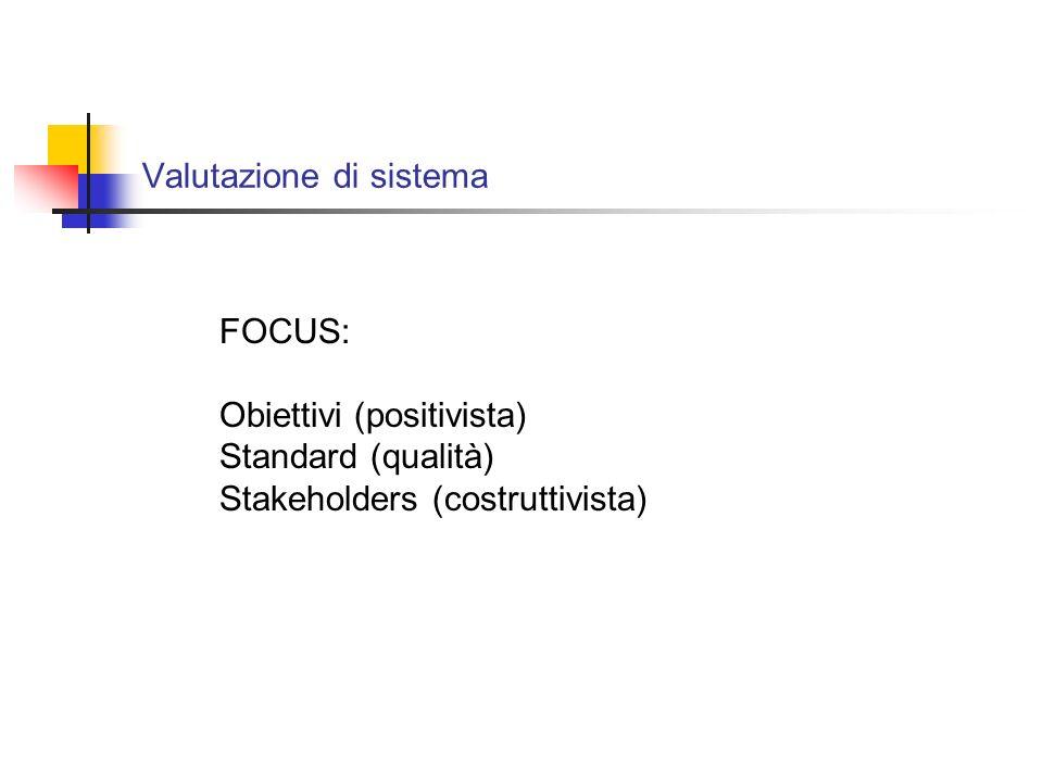 Valutazione di sistema FOCUS: Obiettivi (positivista) Standard (qualità) Stakeholders (costruttivista)