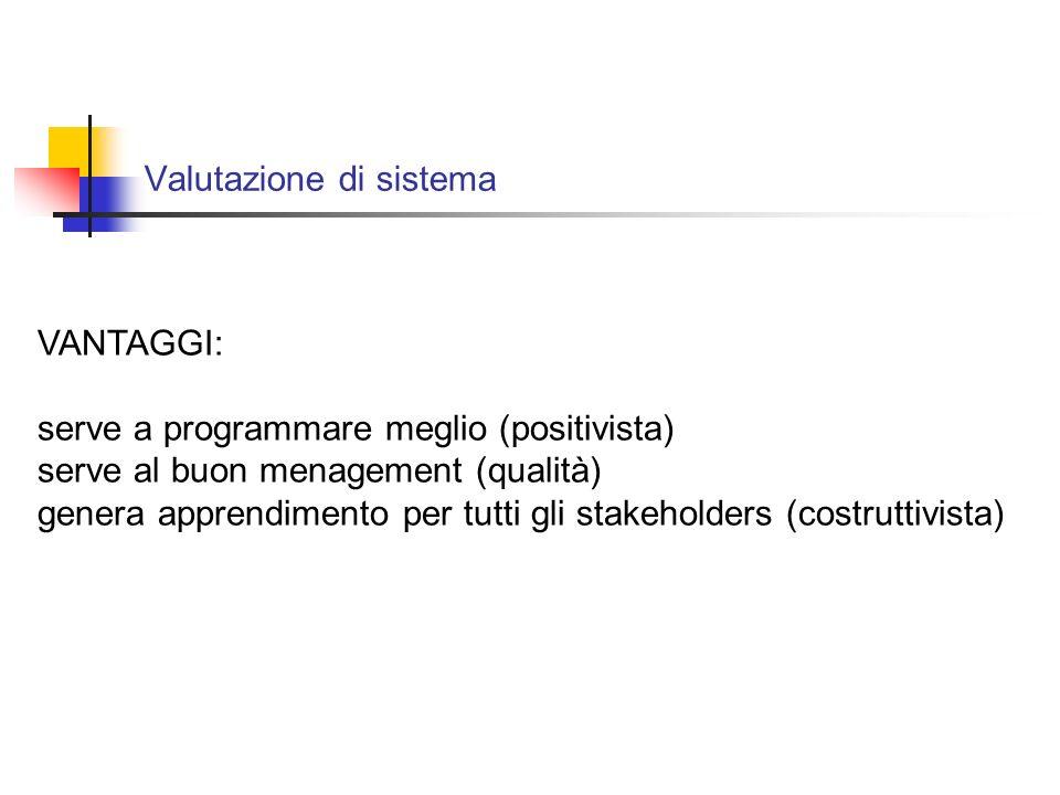 Valutazione di sistema VANTAGGI: serve a programmare meglio (positivista) serve al buon menagement (qualità) genera apprendimento per tutti gli stakeholders (costruttivista)