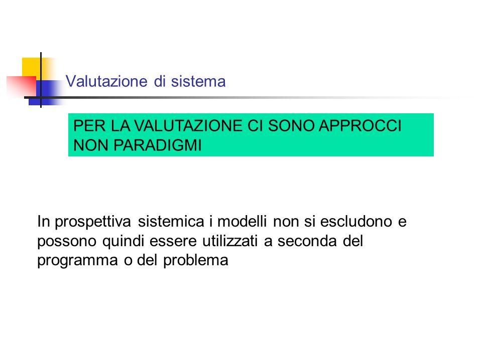 Valutazione di sistema PER LA VALUTAZIONE CI SONO APPROCCI NON PARADIGMI In prospettiva sistemica i modelli non si escludono e possono quindi essere utilizzati a seconda del programma o del problema