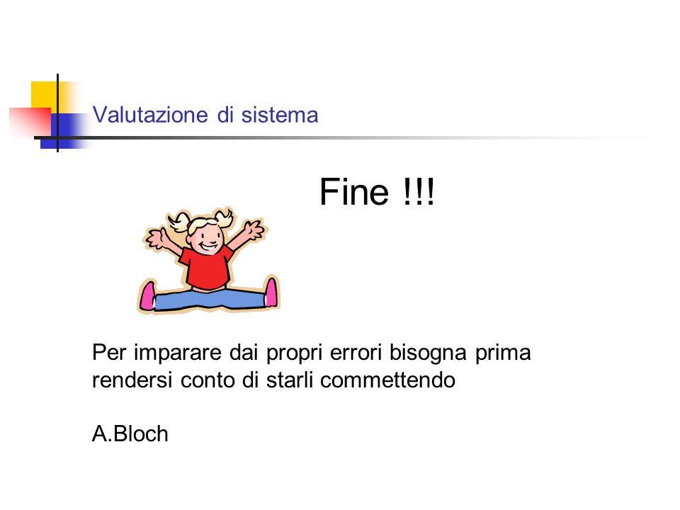 Valutazione di sistema Per imparare dai propri errori bisogna prima rendersi conto di starli commettendo A.Bloch Fine !!!
