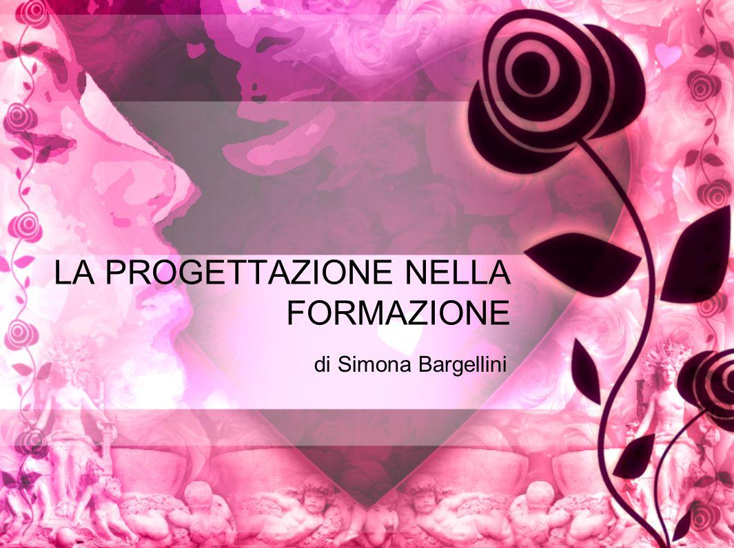 LA PROGETTAZIONE NELLA FORMAZIONE di Simona Bargellini