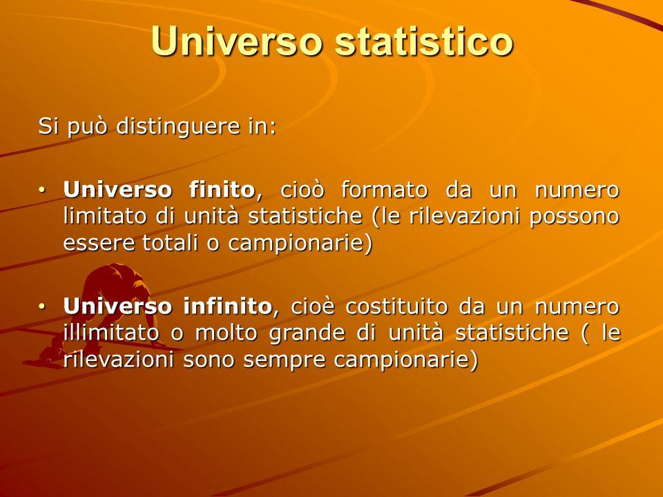 Universo statistico Si può distinguere in: Universo finito, cioò formato da un numero limitato di unità statistiche (le rilevazioni possono essere tot