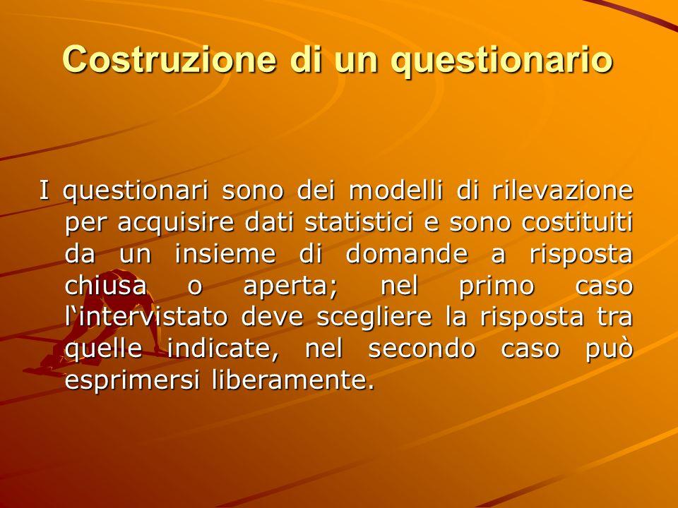 Costruzione di un questionario I questionari sono dei modelli di rilevazione per acquisire dati statistici e sono costituiti da un insieme di domande