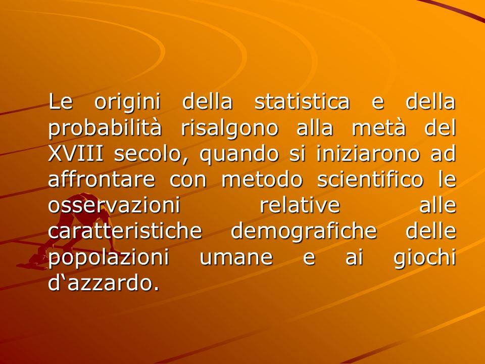 Le origini della statistica e della probabilità risalgono alla metà del XVIII secolo, quando si iniziarono ad affrontare con metodo scientifico le oss