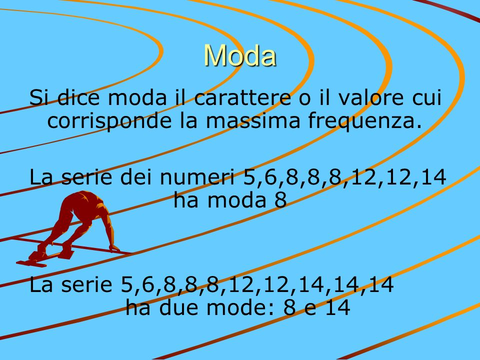 Moda Si dice moda il carattere o il valore cui corrisponde la massima frequenza. La serie dei numeri 5,6,8,8,8,12,12,14 ha moda 8 La serie 5,6,8,8,8,1