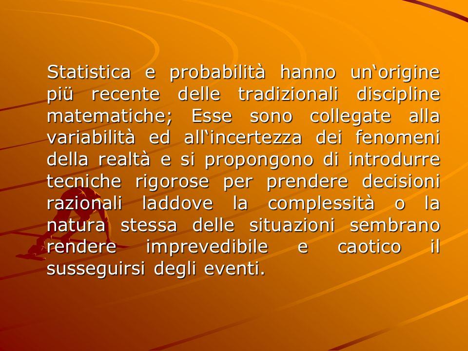 Statistica e probabilità hanno unorigine piü recente delle tradizionali discipline matematiche; Esse sono collegate alla variabilità ed allincertezza