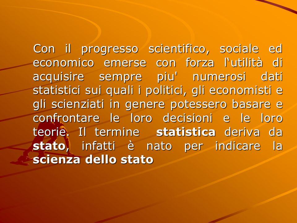 Con il progresso scientifico, sociale ed economico emerse con forza lutilità di acquisire sempre piu' numerosi dati statistici sui quali i politici, g