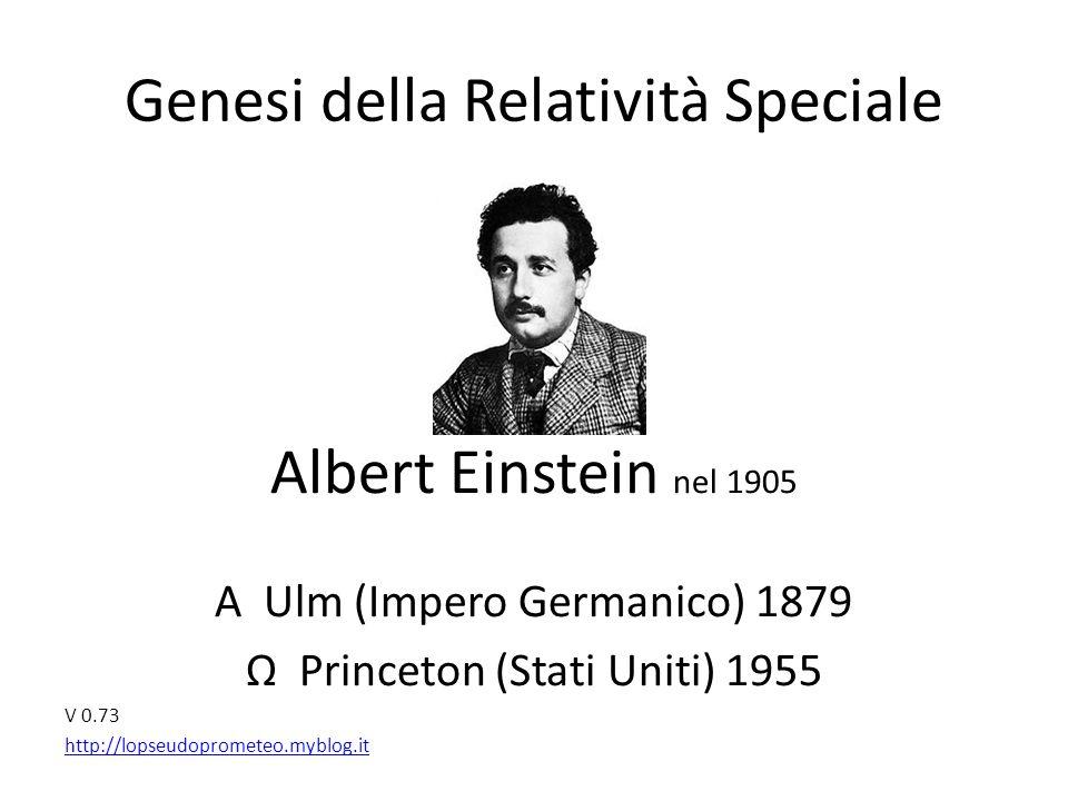 Genesi della Relatività Speciale Albert Einstein nel 1905 Α Ulm (Impero Germanico) 1879 Ω Princeton (Stati Uniti) 1955 V 0.73 http://lopseudoprometeo.myblog.it