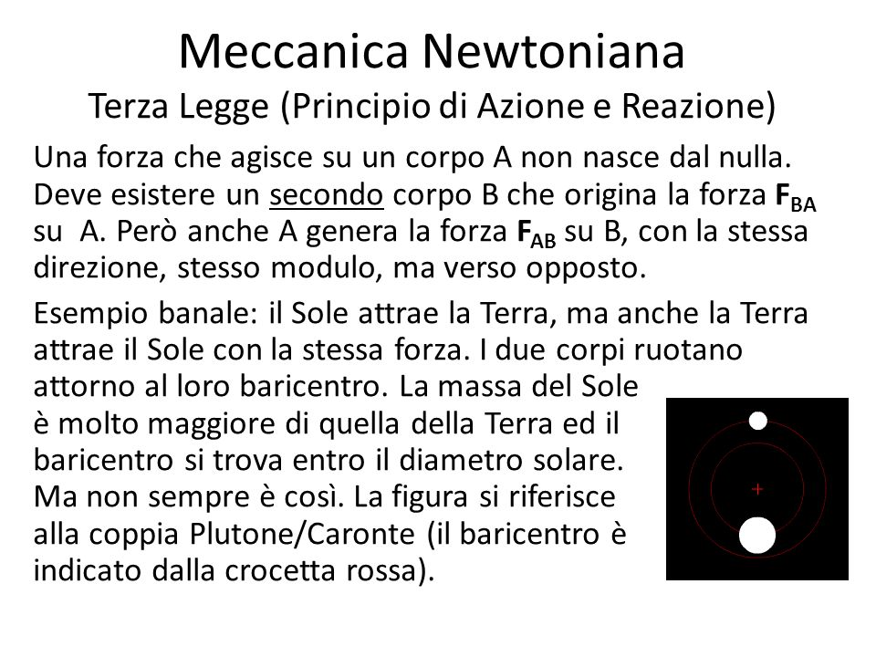 Meccanica Newtoniana Terza Legge (Principio di Azione e Reazione) Una forza che agisce su un corpo A non nasce dal nulla. Deve esistere un secondo cor