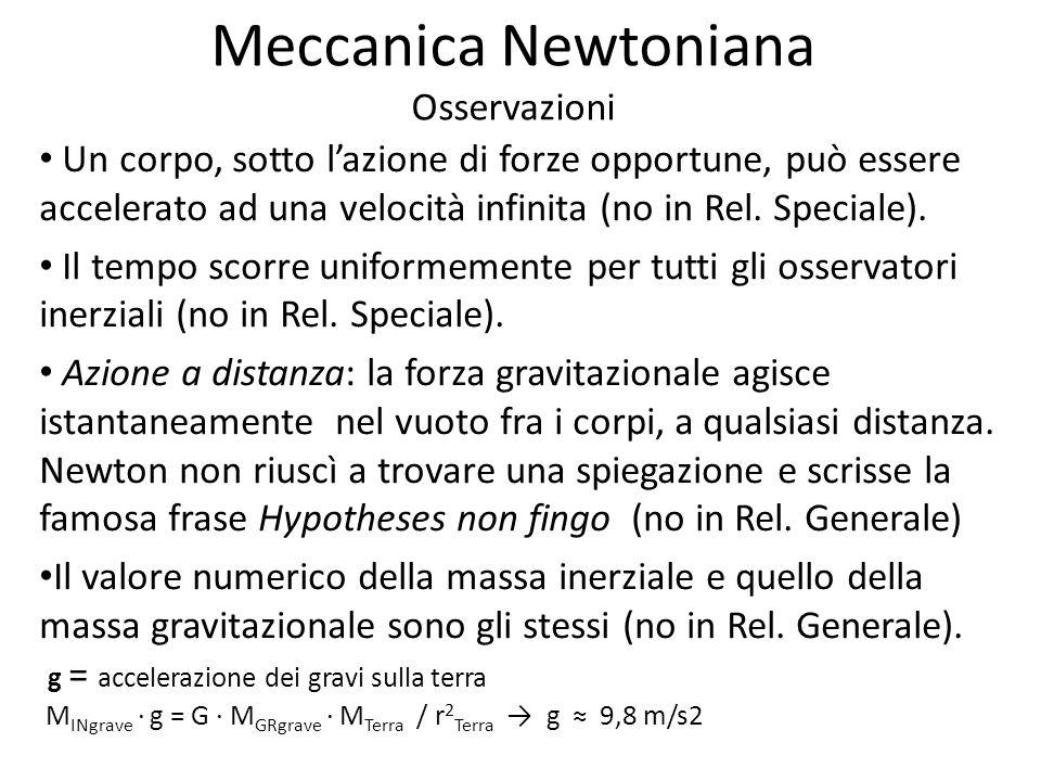 Meccanica Newtoniana Osservazioni Un corpo, sotto lazione di forze opportune, può essere accelerato ad una velocità infinita (no in Rel. Speciale). Il