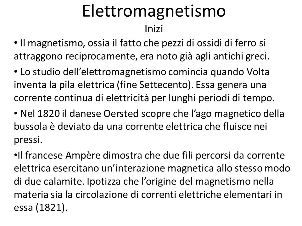 Elettromagnetismo Inizi Il magnetismo, ossia il fatto che pezzi di ossidi di ferro si attraggono reciprocamente, era noto già agli antichi greci. Lo s