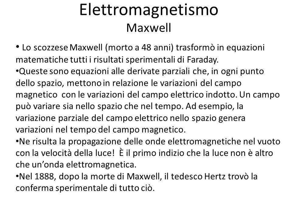 Elettromagnetismo Maxwell Lo scozzese Maxwell (morto a 48 anni) trasformò in equazioni matematiche tutti i risultati sperimentali di Faraday.