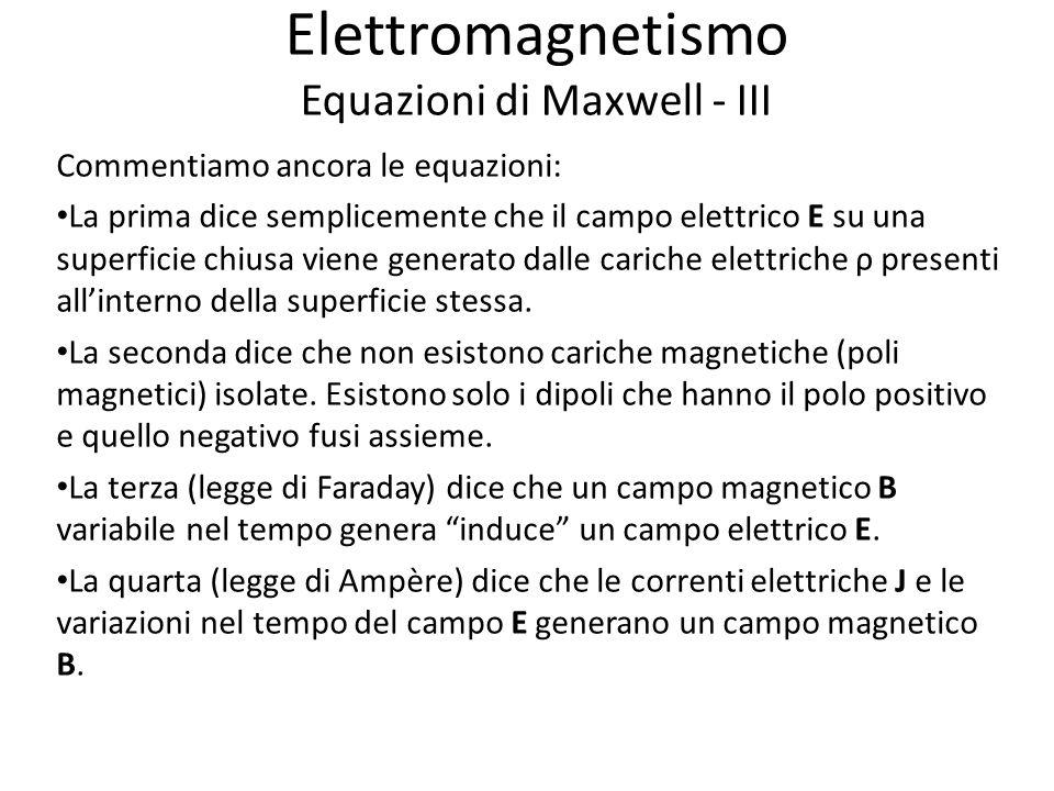 Elettromagnetismo Equazioni di Maxwell - III Commentiamo ancora le equazioni: La prima dice semplicemente che il campo elettrico E su una superficie chiusa viene generato dalle cariche elettriche ρ presenti allinterno della superficie stessa.