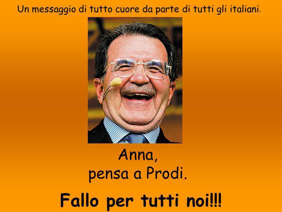 Un messaggio di tutto cuore da parte di tutti gli italiani. Anna, pensa a Prodi. Fallo per tutti noi!!!