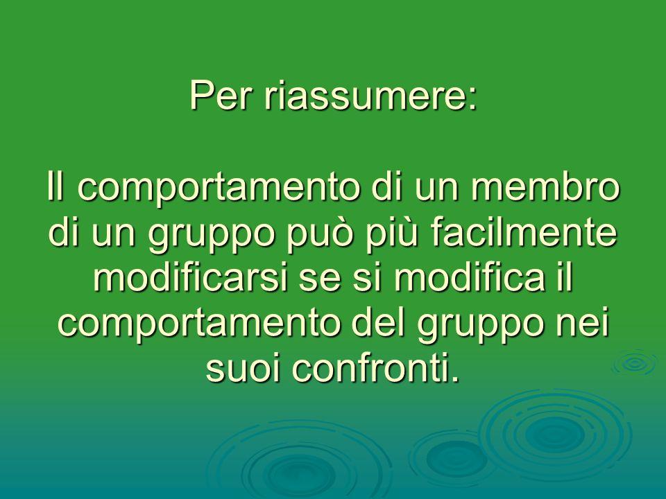 Per riassumere: Il comportamento di un membro di un gruppo può più facilmente modificarsi se si modifica il comportamento del gruppo nei suoi confronti.
